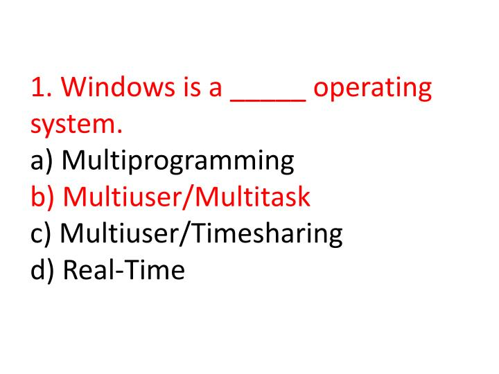 1. Windows is a _____ operating system.