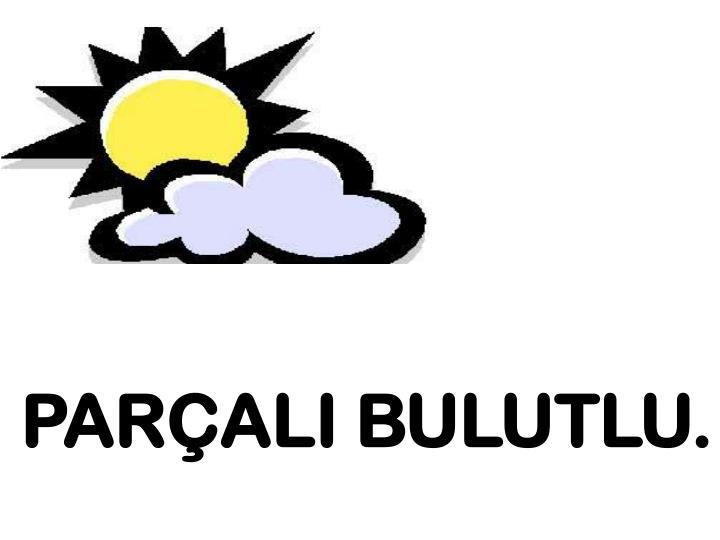 PARÇALI BULUTLU.