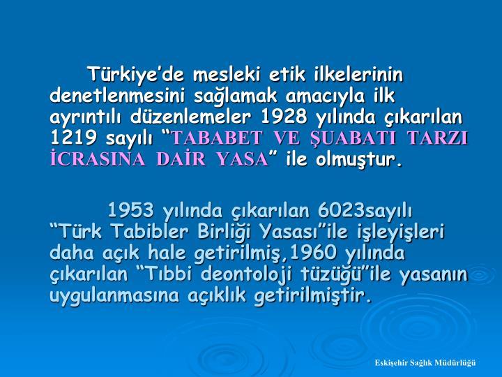 Trkiyede mesleki etik ilkelerinin denetlenmesini salamak amacyla ilk ayrntl dzenlemeler 1928 ylnda karlan 1219 sayl