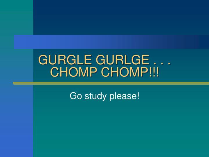 GURGLE GURLGE . . .