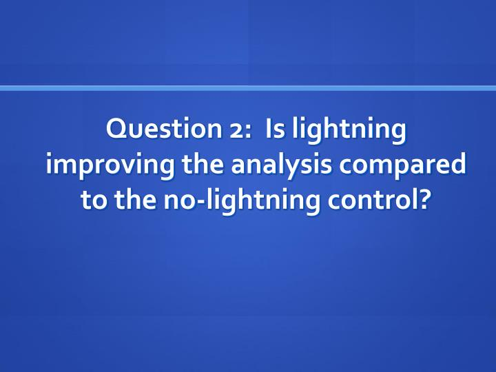 Question 2:  Is lightning improving the analysis compared to the no-lightning control?