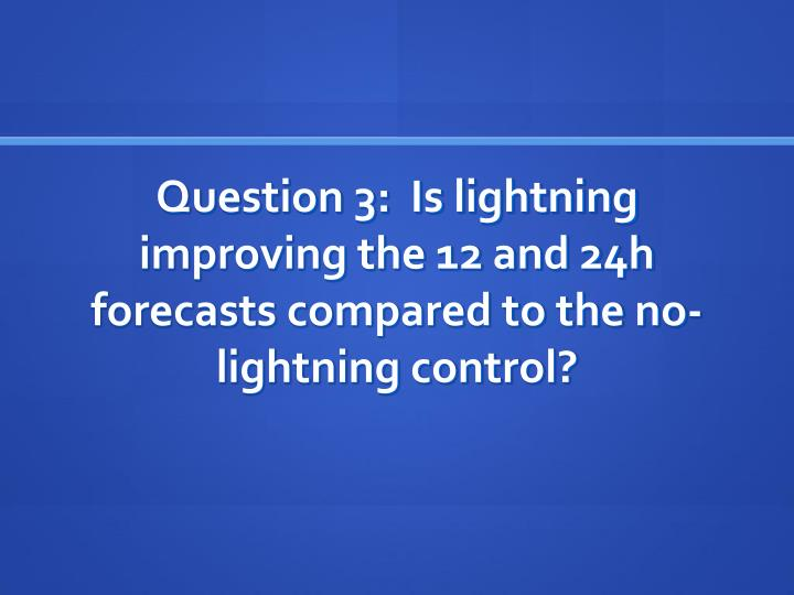 Question 3:  Is lightning improving the 12 and 24h forecasts compared to the no-lightning control?