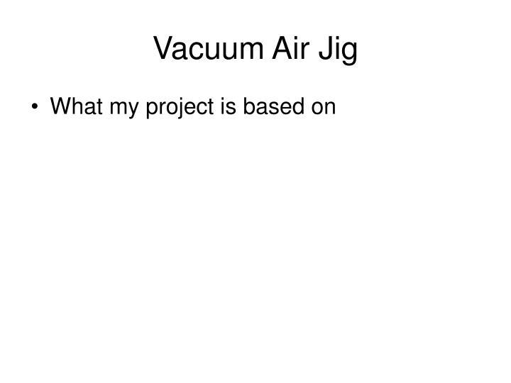 Vacuum Air Jig