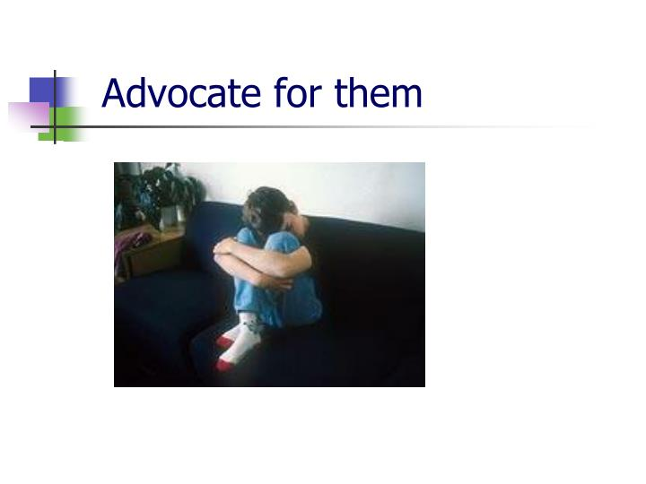 Advocate for them
