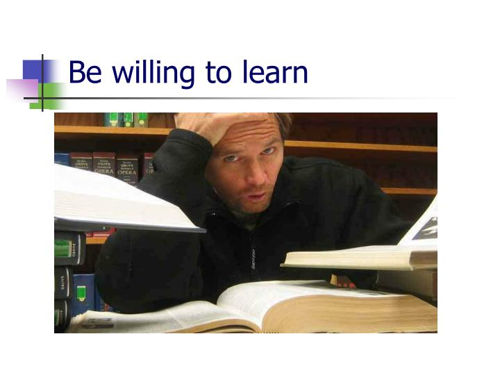 Be willing to learn