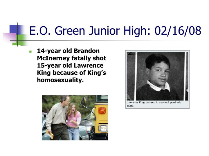 14-year old Brandon McInerney fatally shot 15-year old Lawrence King because of King's homosexuality.
