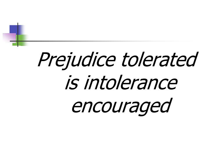 Prejudice tolerated is intolerance encouraged