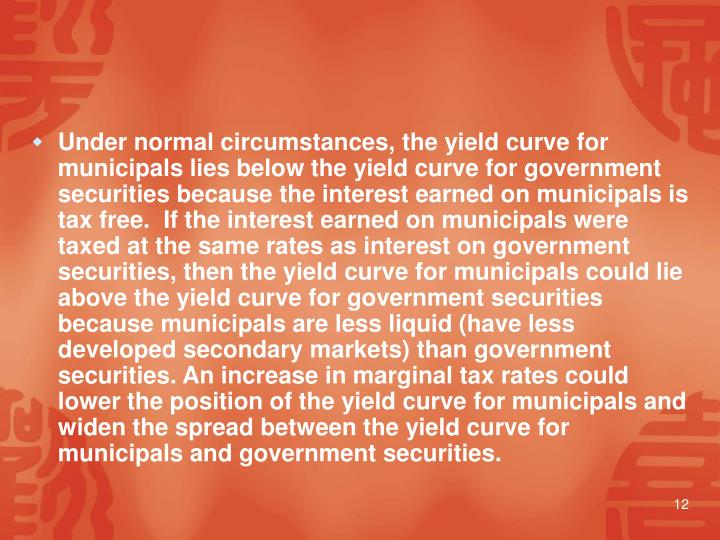 Under normal circumstances, the yield curve for municipals lies below the yield curve for government securities because the interest earned on municipals is tax free.  If the interest earned on municipals were taxed at the same rates as interest on government securities, then the yield curve for municipals could lie above the yield curve for government securities because municipals are less liquid (have less developed secondary markets) than government securities. An increase in marginal tax rates could lower the position of the yield curve for municipals and widen the spread between the yield curve for municipals and government securities.