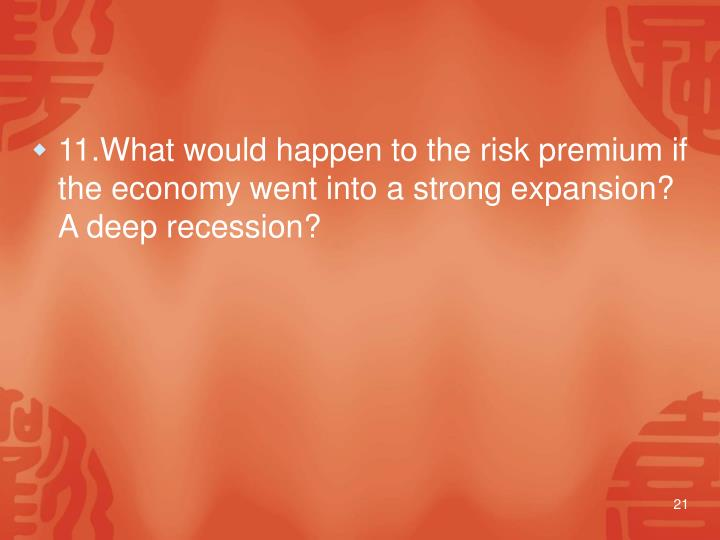 11.What would happen to the risk premium if the economy went into a strong expansion?  A deep recession?