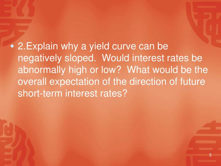 2.Explain why a yield curve can be negatively sloped.  Would interest rates be abnormally high or low?  What would be the overall expectation of the direction of future short-term interest rates?