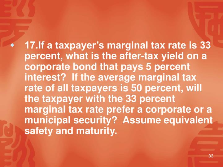 17.If a taxpayer's marginal tax rate is 33 percent, what is the after-tax yield on a corporate bond that pays 5 percent interest?  If the average marginal tax rate of all taxpayers is 50 percent, will the taxpayer with the 33 percent marginal tax rate prefer a corporate or a municipal security?  Assume equivalent safety and maturity.