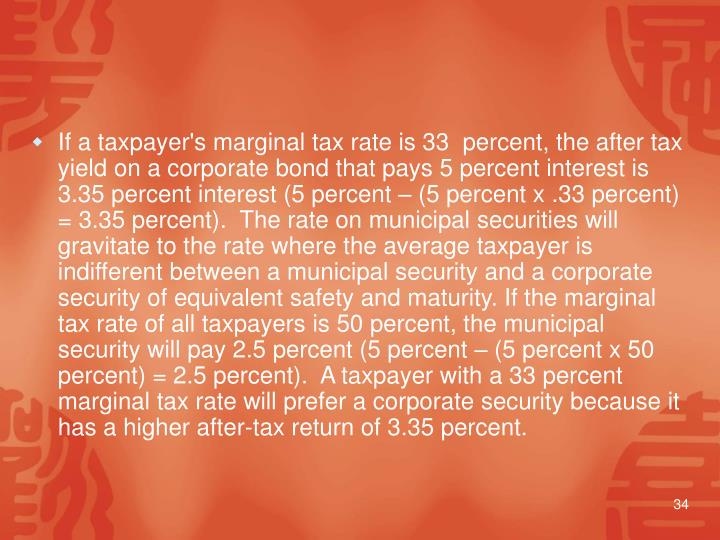 If a taxpayer's marginal tax rate is 33  percent, the after tax yield on a corporate bond that pays 5 percent interest is 3.35 percent interest (5 percent – (5 percent x .33 percent) = 3.35 percent).  The rate on municipal securities will gravitate to the rate where the average taxpayer is indifferent between a municipal security and a corporate security of equivalent safety and maturity. If the marginal tax rate of all taxpayers is 50 percent, the municipal security will pay 2.5 percent (5 percent – (5 percent x 50 percent) = 2.5 percent).  A taxpayer with a 33 percent marginal tax rate will prefer a corporate security because it has a higher after-tax return of 3.35 percent.