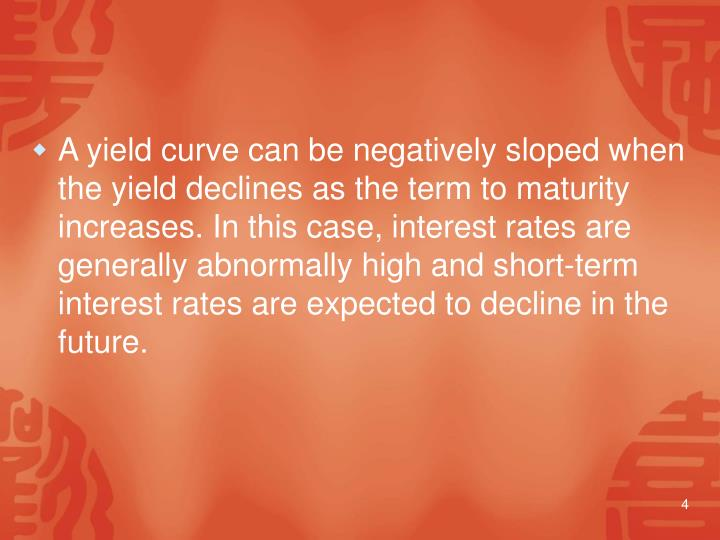 A yield curve can be negatively sloped when the yield declines as the term to maturity increases. In this case, interest rates are generally abnormally high and short-term interest rates are expected to decline in the future.