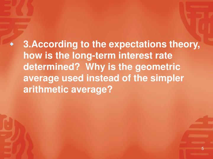 3.According to the expectations theory, how is the long-term interest rate determined?  Why is the geometric average used instead of the simpler arithmetic average?