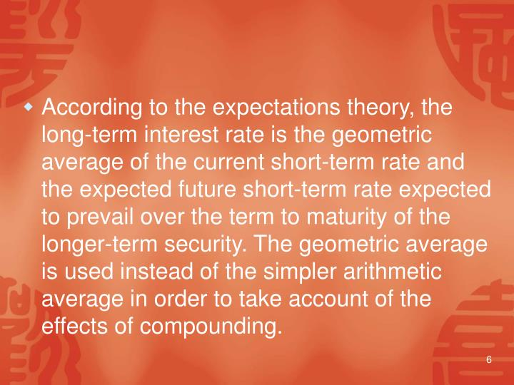According to the expectations theory, the long‑term interest rate is the geometric average of the current short-term rate and the expected future short-term rate expected to prevail over the term to maturity of the longer‑term security. The geometric average is used instead of the simpler arithmetic average in order to take account of the effects of compounding.