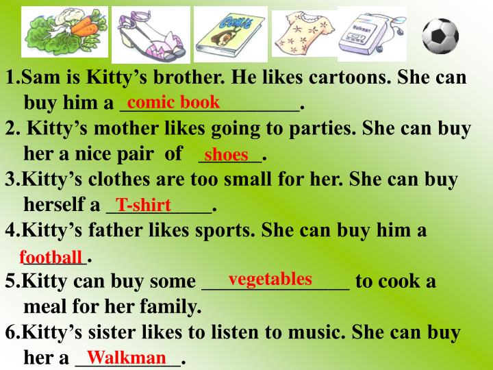 1.Sam is Kitty's brother. He likes cartoons. She can buy him a _________________.