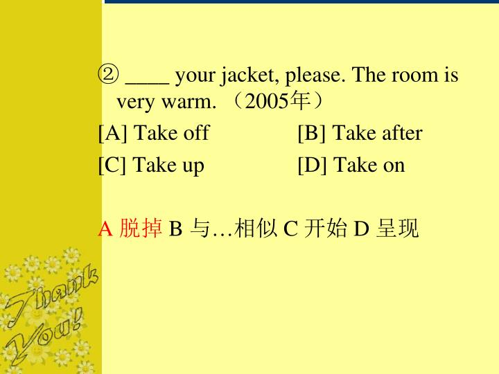 ② ____ your jacket, please. The room is very warm.