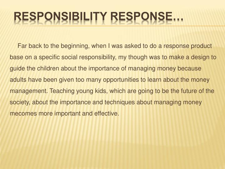 Far back to the beginning, when I was asked to do a response product base on a specific social responsibility, my though was to make a design to guide the children about the importance of managing money because adults have been given too many opportunities to learn about the money management. Teaching young kids, which are going to be the future of the society, about the importance and techniques about managing money mecomes more important and effective.