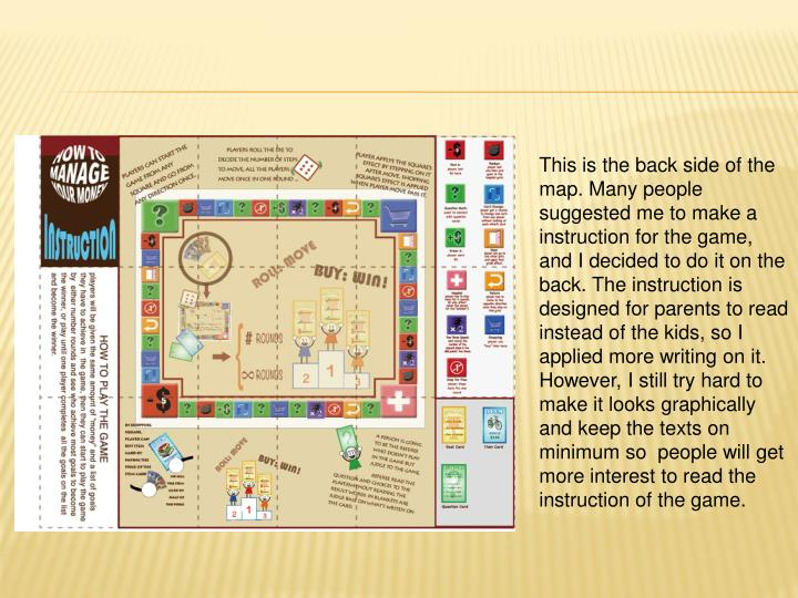 This is the back side of the map. Many people suggested me to make a instruction for the game, and I decided to do it on the back. The instruction is designed for parents to read instead of the kids, so I applied more writing on it. However, I still try hard to make it looks graphically and keep the texts on minimum so  people will get more interest to read the instruction of the game.