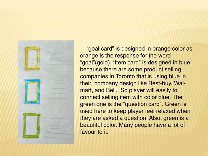 """goal card"" is designed in orange color as orange is the response for the word ""goal""(gold). ""Item card"" is designed in blue because there are some product selling companies in Toronto that is using blue in their  company design like Best-buy, Wal-mart, and Bell.  So player will easily to connect selling item with color blue. The green one is the ""question card"". Green is used here to keep player feel relaxed when they are asked a question. Also, green is a beautiful color. Many people have a lot of favour to it."