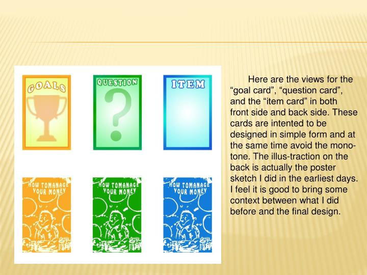 "Here are the views for the ""goal card"", ""question card"", and the ""item card"" in both front side and back side. These cards are intented to be designed in simple form and at the same time avoid the mono-tone. The illus-traction on the back is actually the poster sketch I did in the earliest days. I feel it is good to bring some context between what I did before and the final design."