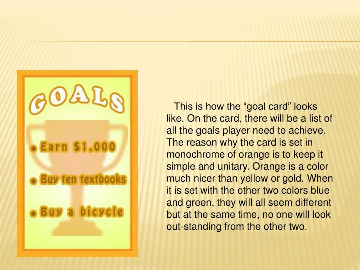 "This is how the ""goal card"" looks like. On the card, there will be a list of all the goals player need to achieve. The reason why the card is set in monochrome of orange is to keep it simple and unitary. Orange is a color much nicer than yellow or gold. When it is set with the other two colors blue and green, they will all seem different but at the same time, no one will look out-standing from the other two"