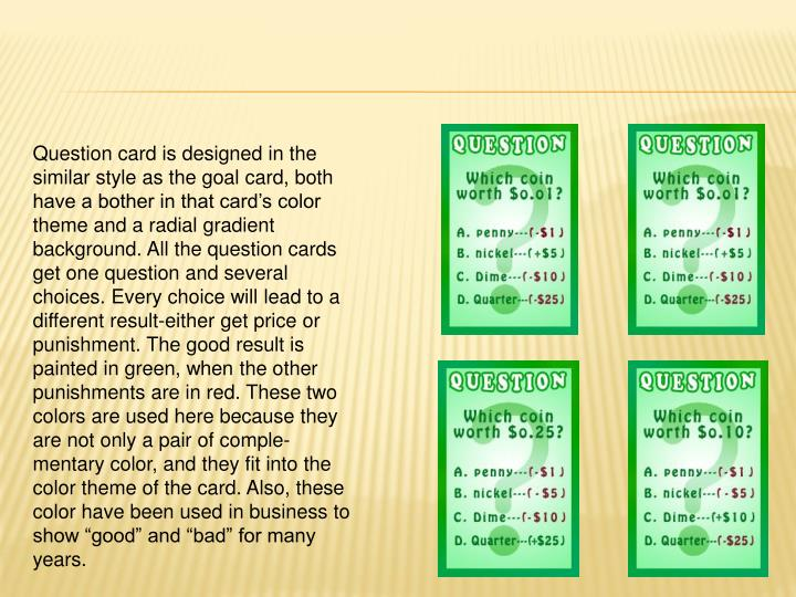 "Question card is designed in the similar style as the goal card, both have a bother in that card's color theme and a radial gradient background. All the question cards get one question and several choices. Every choice will lead to a different result-either get price or punishment. The good result is painted in green, when the other punishments are in red. These two colors are used here because they are not only a pair of comple-mentary color, and they fit into the color theme of the card. Also, these color have been used in business to show ""good"" and ""bad"" for many years."