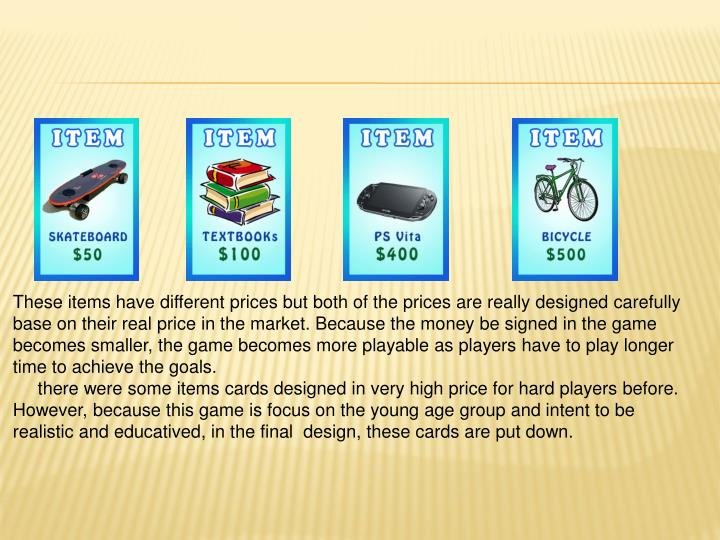 These items have different prices but both of the prices are really designed carefully base on their real price in the market. Because the money be signed in the game becomes smaller, the game becomes more playable as players have to play longer time to achieve the goals.