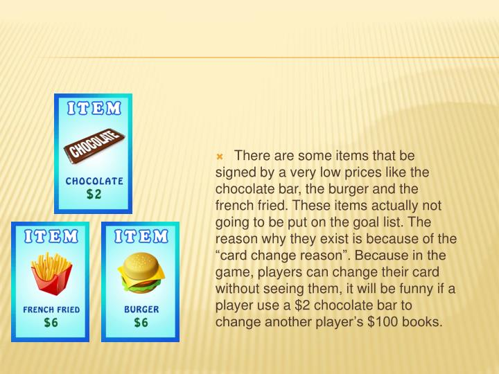 "There are some items that be signed by a very low prices like the chocolate bar, the burger and the french fried. These items actually not going to be put on the goal list. The reason why they exist is because of the ""card change reason"". Because in the game, players can change their card without seeing them, it will be funny if a player use a $2 chocolate bar to change another player's $100 books."
