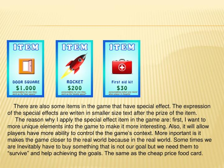 There are also some items in the game that have special effect. The expression of the special effects are writen in smaller size text after the prize of the item.