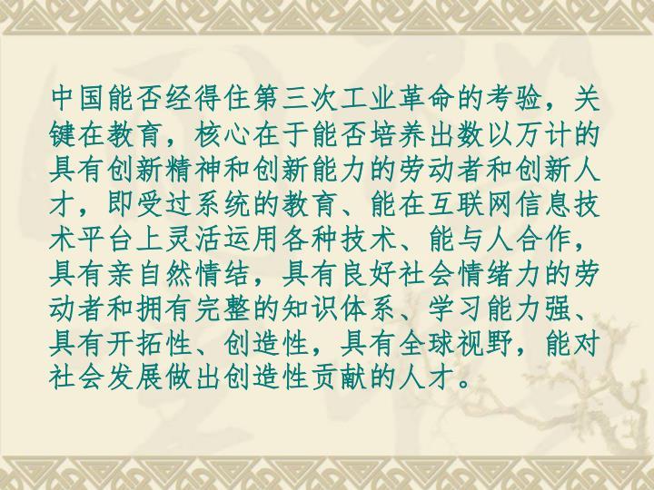 中国能否经得住第三次工业革命的考验,关键在教育,核心在于能否培养出数以万计的具有创新精神和创新能力的劳动者和创新人才,即受过系统的教育、能在互联网信息技术平台上灵活运用各种技术、能与人合作,具有亲自然情结,具有良好社会情绪力的劳动者和拥有完整的知识体系、学习能力强、具有开拓性、创造性,具有全球视野,能对社会发展做出创造性贡献的人才。