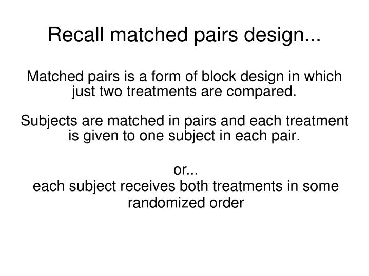 Matched pairs is a form of block design in which just two treatments are compared.
