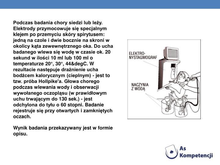 Podczas badania chory siedzi lub leży. Elektrody przymocowuje się specjalnym klejem po przemyciu skóry spirytusem: jedną na czole i dwie bocznie na skroni w okolicy kąta zewewnętrznego oka. Do ucha badanego wlewa się wodę w czasie ok. 20 sekund w ilości 10 ml lub 100 ml o temperaturze 20°, 30°, 44&degC. W rezultacie następuje drażnienie ucha bodźcem kalorycznym (cieplnym) - jest to tzw. próba Hollpike'a. Głowa chorego podczas wlewania wody i obserwacji wywołanego oczopląsu (w prawidłowym uchu trwającym do 130 sek.) - jest odchylona do tyłu o 60 stopni. Badanie rejestruje się przy otwartych i zamkniętych oczach.