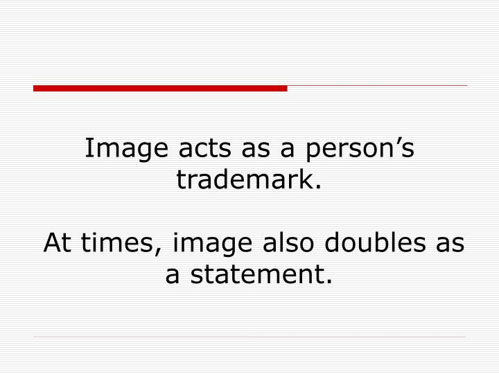 Image acts as a person s trademark at times image also doubles as a statement