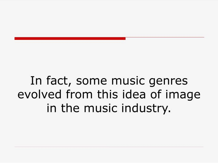 In fact, some music genres evolved from this idea of image in the music industry.