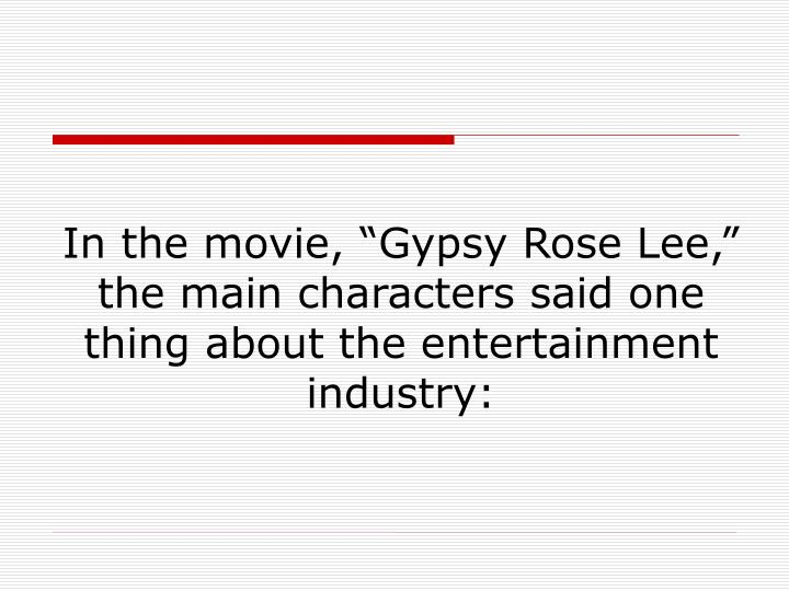 "In the movie, ""Gypsy Rose Lee,"" the main characters said one thing about the entertainment industry:"