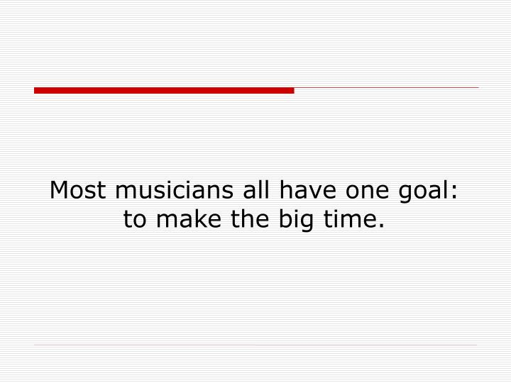 Most musicians all have one goal: to make the big time.