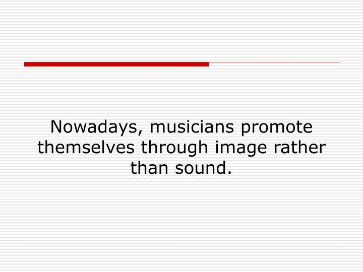 Nowadays, musicians promote themselves through image rather than sound.