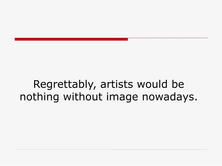 Regrettably, artists would be nothing without image nowadays.