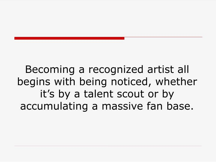 Becoming a recognized artist all begins with being noticed, whether it's by a talent scout or by accumulating a massive fan base.