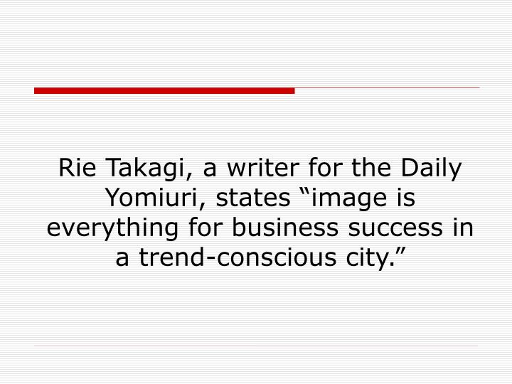 "Rie Takagi, a writer for the Daily Yomiuri, states ""image is everything for business success in a trend-conscious city."""
