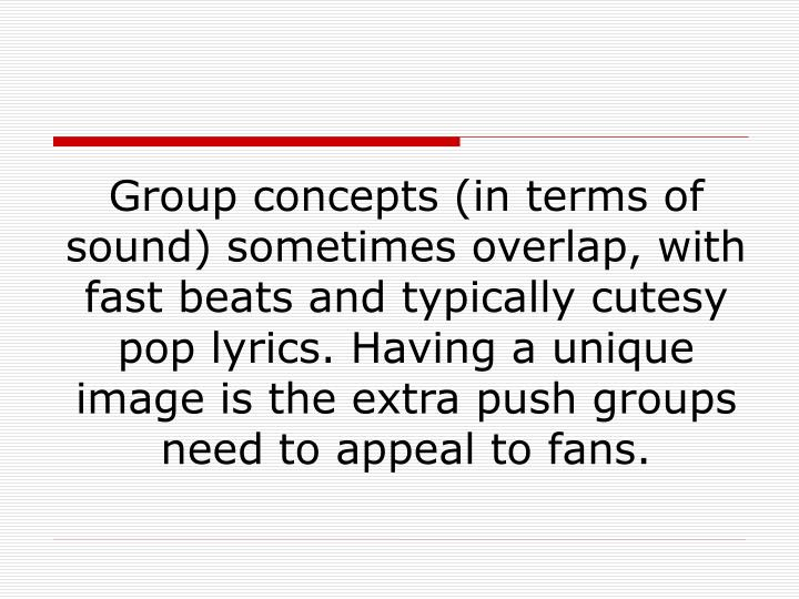 Group concepts (in terms of sound) sometimes overlap, with fast beats and typically cutesy pop lyrics. Having a unique image is the extra push groups need to appeal to fans.
