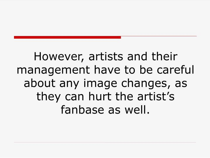 However, artists and their management have to be careful about any image changes, as they can hurt the artist's fanbase as well.