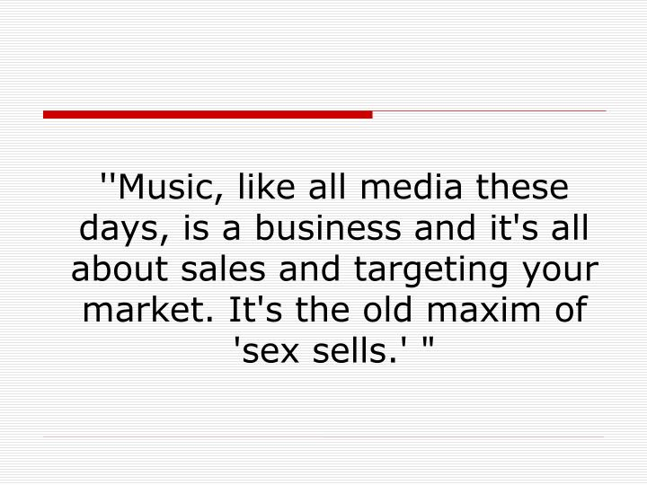 ''Music, like all media these days, is a business and it's all about sales and targeting your market. It's the old maxim of 'sex sells.' ""