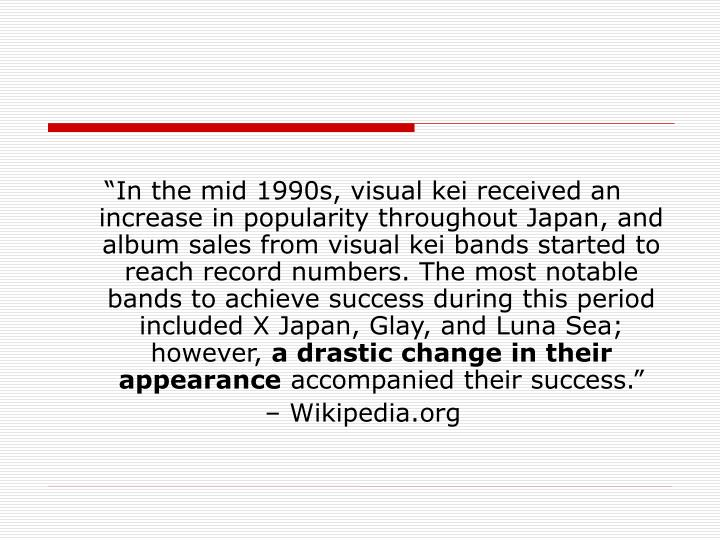 """In the mid 1990s, visual kei received an increase in popularity throughout Japan, and album sales from visual kei bands started to reach record numbers. The most notable bands to achieve success during this period included X Japan, Glay, and Luna Sea; however,"
