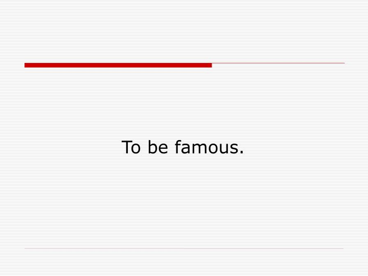 To be famous.