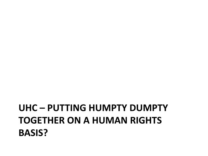 UHC – Putting Humpty Dumpty Together On a Human Rights Basis?