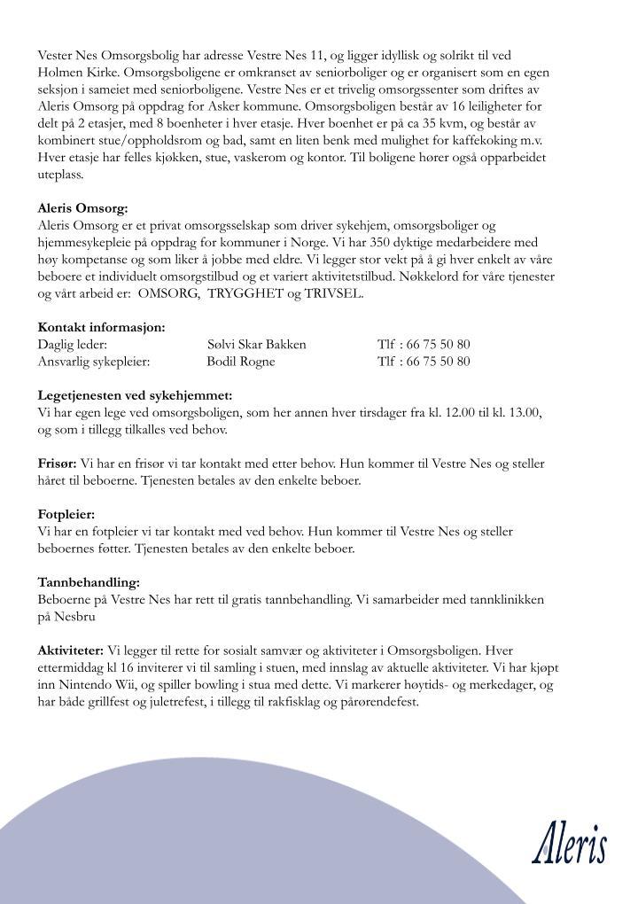 Vester Nes Omsorgsbolig har adresse Vestre Nes 11, og ligger idyllisk og solrikt til ved Holmen Kirke. Omsorgsboligene er omkranset av seniorboliger og er organisert som en egen seksjon i sameiet med seniorboligene. Vestre Nes er et trivelig omsorgssenter som driftes av Aleris Omsorg på oppdrag for Asker kommune. Omsorgsboligen består av 16 leiligheter for delt på 2 etasjer, med 8 boenheter i hver etasje. Hver boenhet er på ca 35 kvm, og består av kombinert stue/oppholdsrom og bad, samt en liten benk med mulighet for kaffekoking m.v. Hver etasje har felles kjøkken, stue, vaskerom og kontor. Til boligene hører også opparbeidet uteplass.