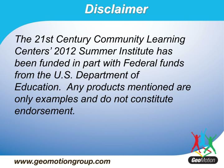 The 21st Century Community Learning Centers' 2012 Summer Institute has been funded in part with Federal funds from the U.S. Department of Education. Any products mentioned are only examples and do not constitute endorsement.