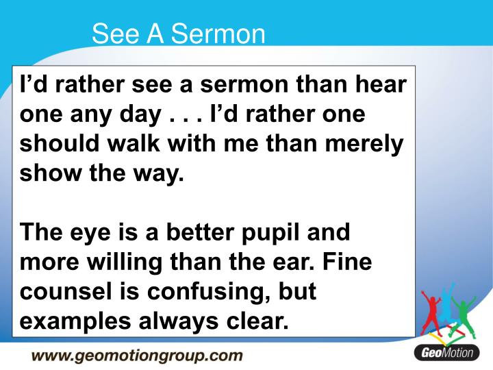 I'd rather see a sermon than hear one any day . . . I'd rather one should walk with me than merely show the way.